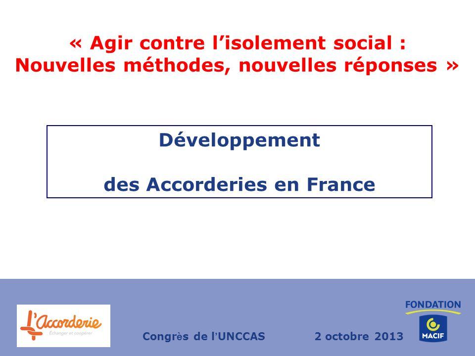 « Agir contre lisolement social : Nouvelles méthodes, nouvelles réponses » Développement des Accorderies en France Congr è s de l UNCCAS2 octobre 2013