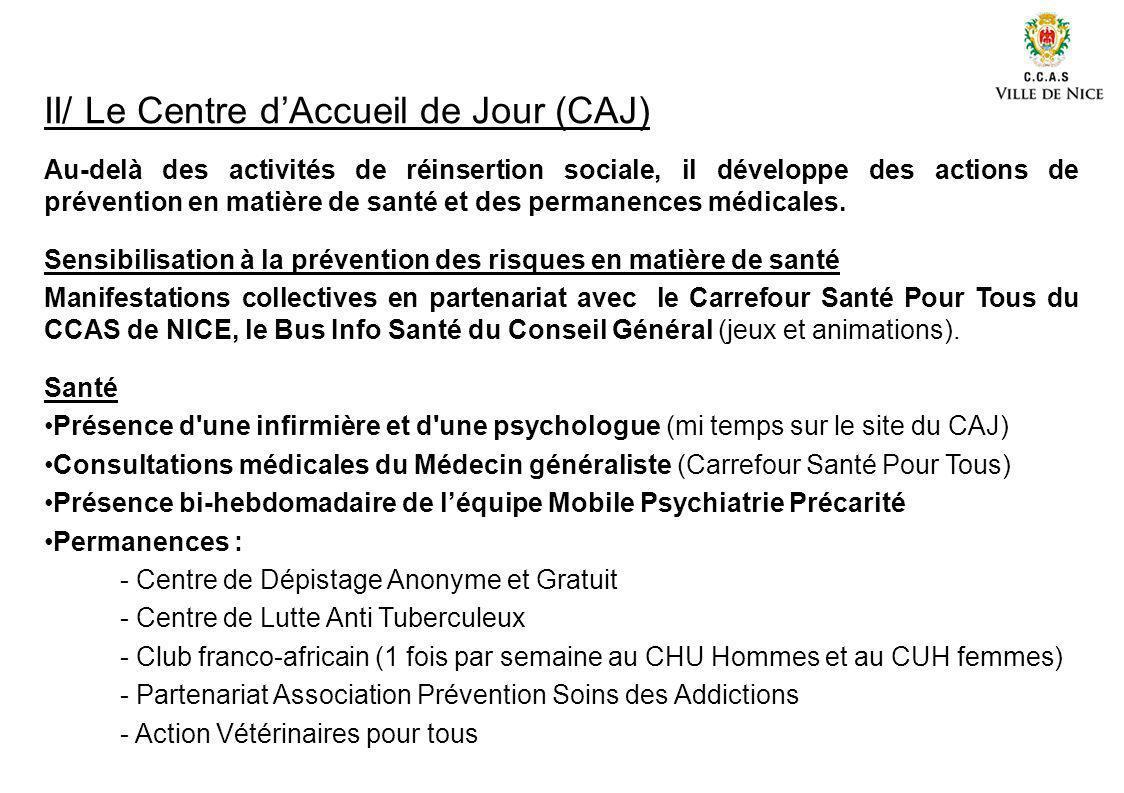 II/ Le Centre dAccueil de Jour (CAJ) Au-delà des activités de réinsertion sociale, il développe des actions de prévention en matière de santé et des p