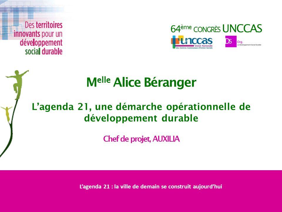64 ème CONGRÈS UNCCAS M elle Alice Béranger Lagenda 21, une démarche opérationnelle de développement durable Chef de projet, AUXILIA Lagenda 21 : la v