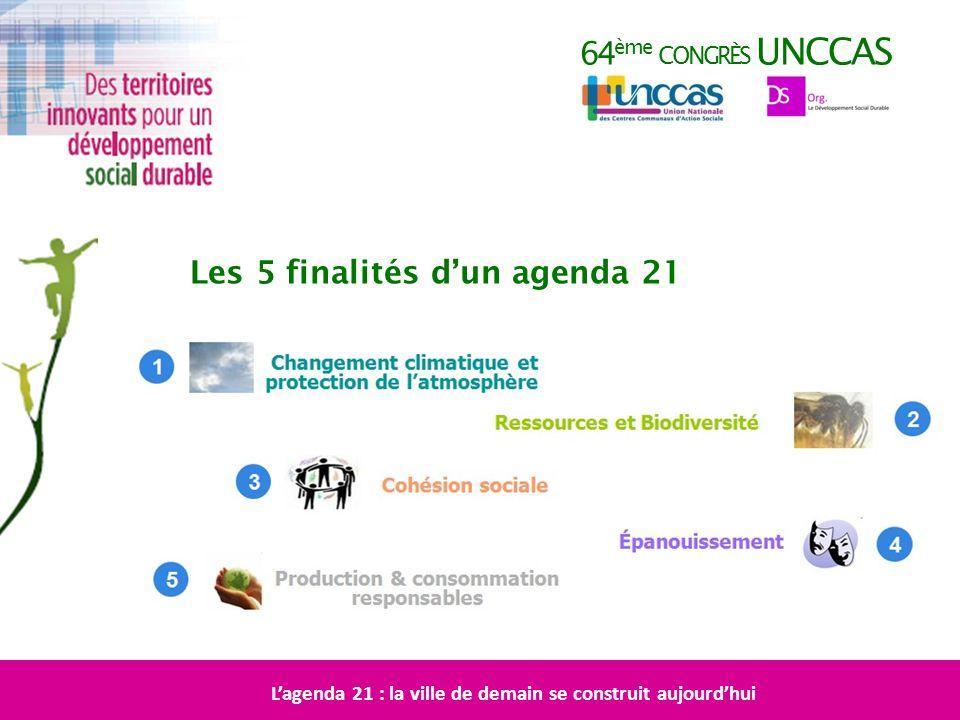 64 ème CONGRÈS UNCCAS Les 5 finalités dun agenda 21 Lagenda 21 : la ville de demain se construit aujourdhui
