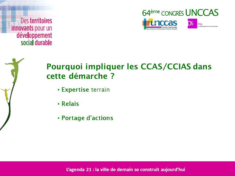 64 ème CONGRÈS UNCCAS Pourquoi impliquer les CCAS/CCIAS dans cette démarche ? Expertise terrain Relais Portage dactions Lagenda 21 : la ville de demai