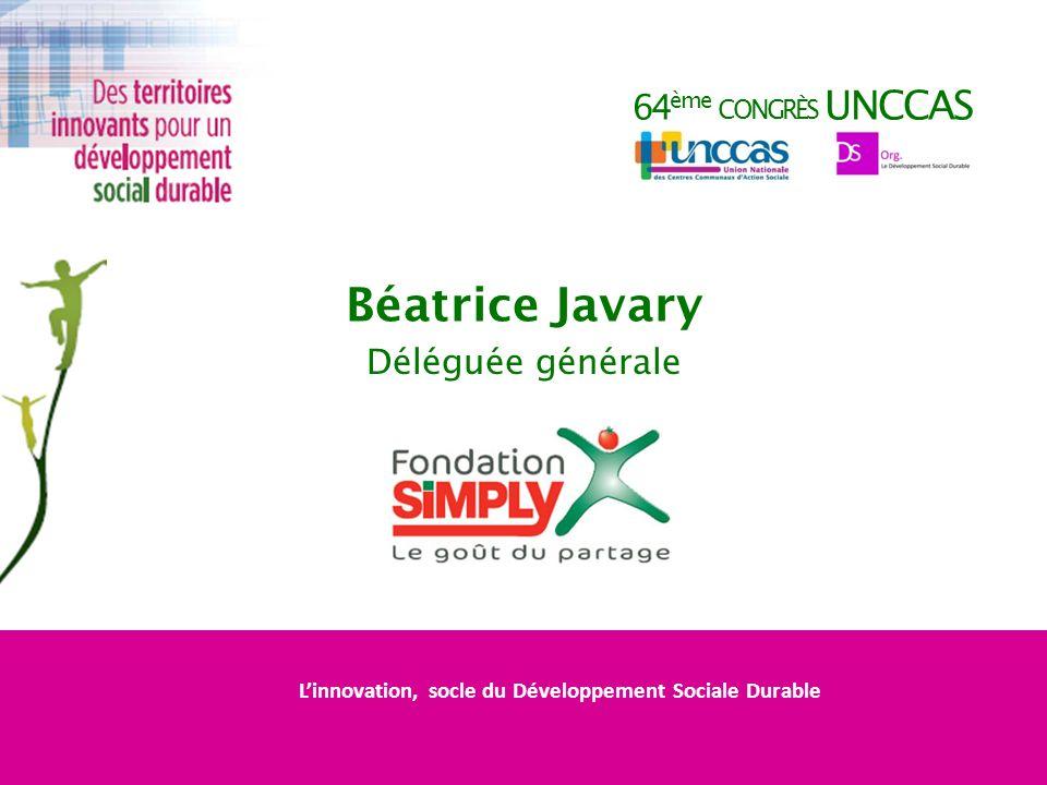 64 ème CONGRÈS UNCCAS Béatrice Javary Déléguée générale Linnovation, socle du Développement Sociale Durable