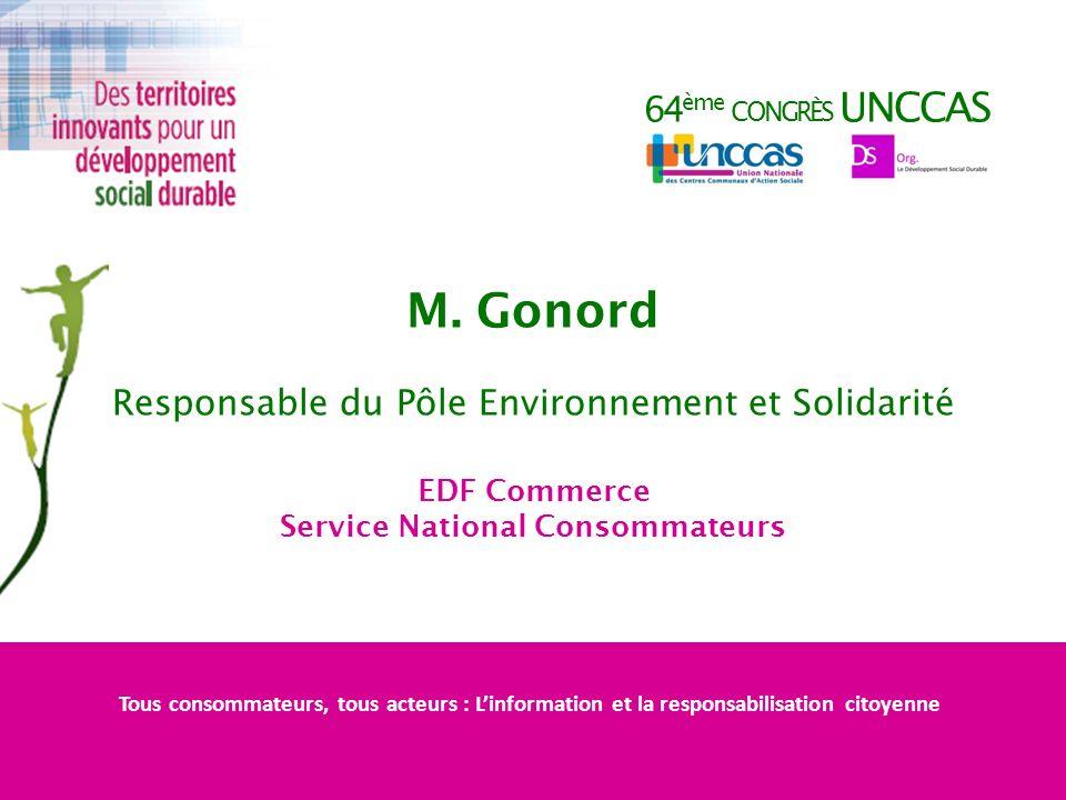 64 ème CONGRÈS UNCCAS M. Gonord Responsable du Pôle Environnement et Solidarité EDF Commerce Service National Consommateurs Tous consommateurs, tous a