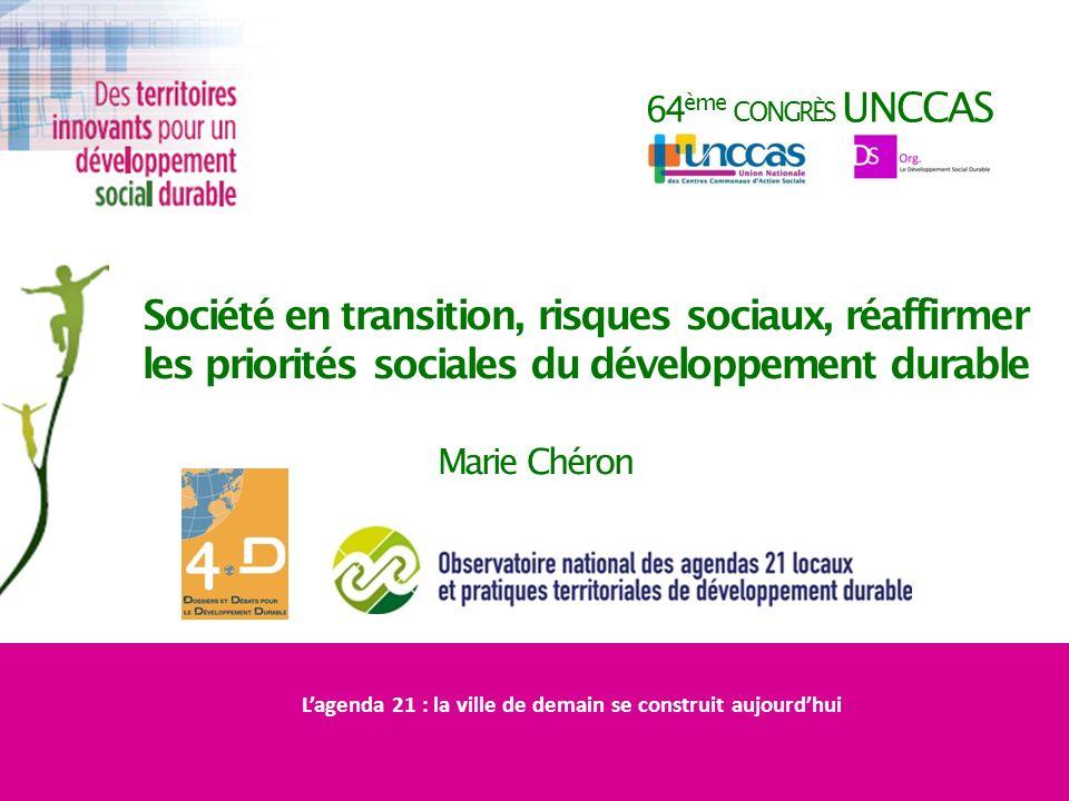 64 ème CONGRÈS UNCCAS Société en transition, risques sociaux, réaffirmer les priorités sociales du développement durable Marie Chéron Lagenda 21 : la ville de demain se construit aujourdhui