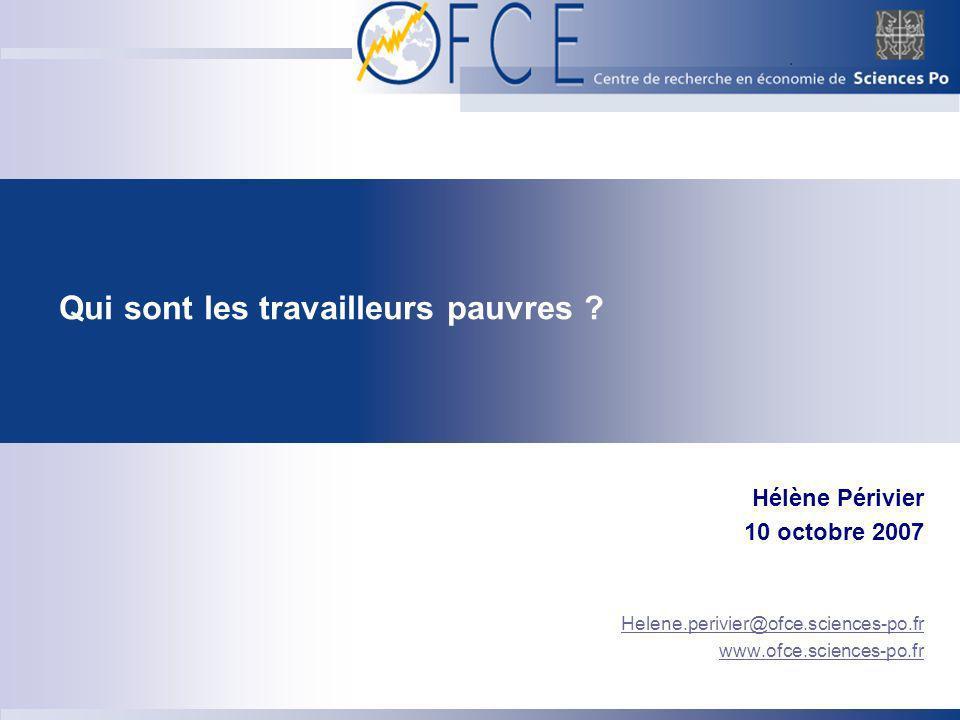 Qui sont les travailleurs pauvres ? Hélène Périvier 10 octobre 2007 Helene.perivier@ofce.sciences-po.fr www.ofce.sciences-po.fr