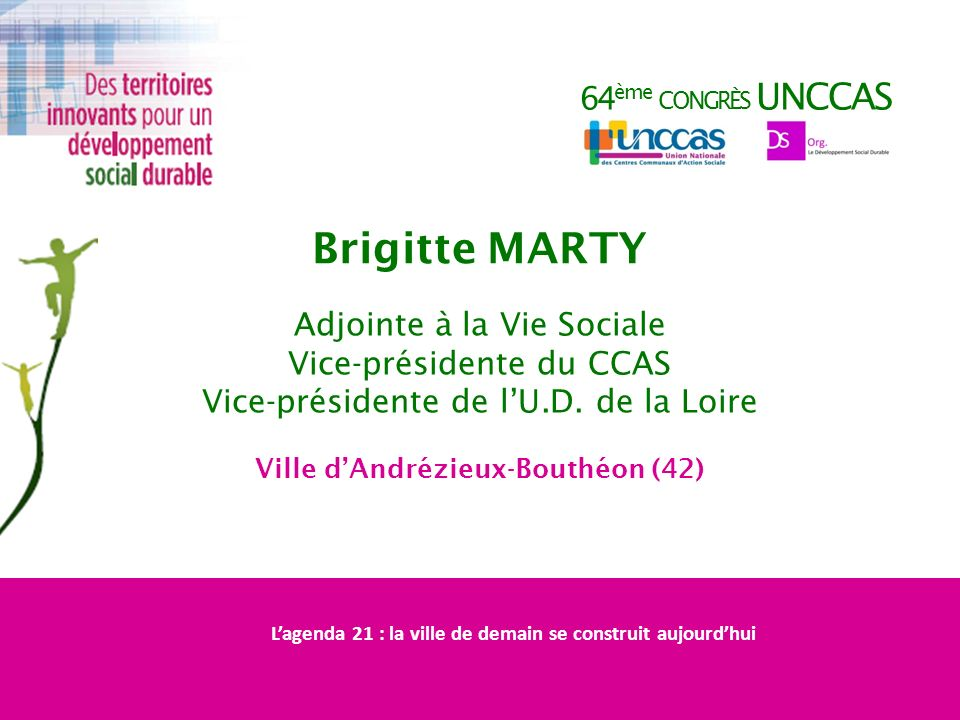 64 ème CONGRÈS UNCCAS Brigitte MARTY Adjointe à la Vie Sociale Vice-présidente du CCAS Vice-présidente de lU.D. de la Loire Ville dAndrézieux-Bouthéon