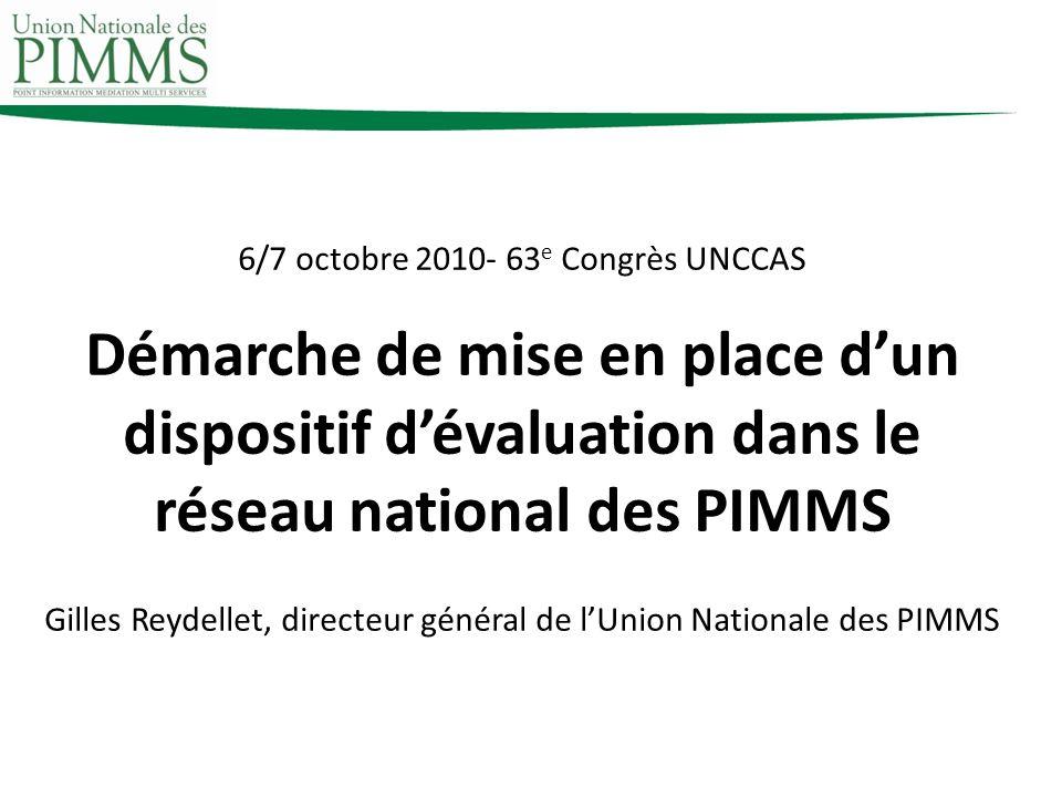6/7 octobre 2010- 63 e Congrès UNCCAS Démarche de mise en place dun dispositif dévaluation dans le réseau national des PIMMS Gilles Reydellet, directeur général de lUnion Nationale des PIMMS