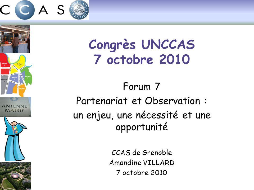 Congrès UNCCAS 7 octobre 2010 Forum 7 Partenariat et Observation : un enjeu, une nécessité et une opportunité CCAS de Grenoble Amandine VILLARD 7 octobre 2010