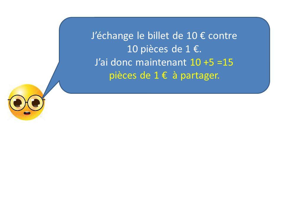 Jéchange le billet de 10 contre 10 pièces de 1. Jai donc maintenant 10 +5 =15 pièces de 1 à partager.