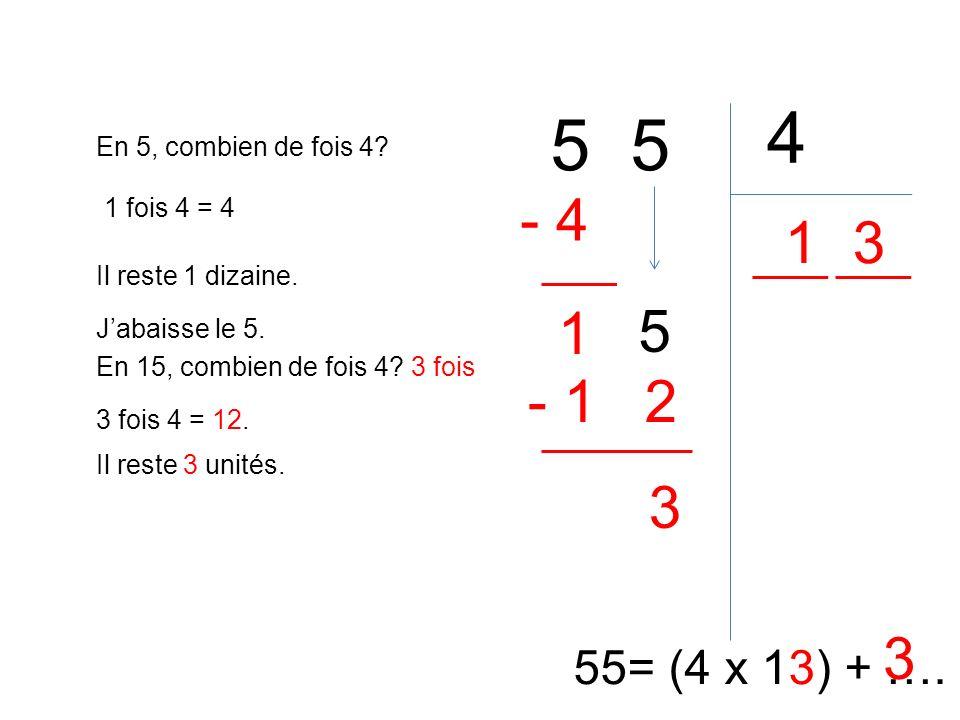 5 4 55= (4 x 13) + …. En 5, combien de fois 4? 1 1 fois 4 = 4 - 4 Il reste 1 dizaine. 1 Jabaisse le 5. 5 En 15, combien de fois 4? 3 fois 3 fois 4 = 1