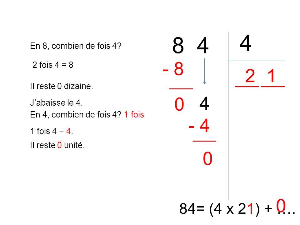 8 4 4 84= (4 x 21) + …. En 8, combien de fois 4? 2 2 fois 4 = 8 - 8 Il reste 0 dizaine. 0 Jabaisse le 4. 4 En 4, combien de fois 4? 1 fois 1 fois 4 =