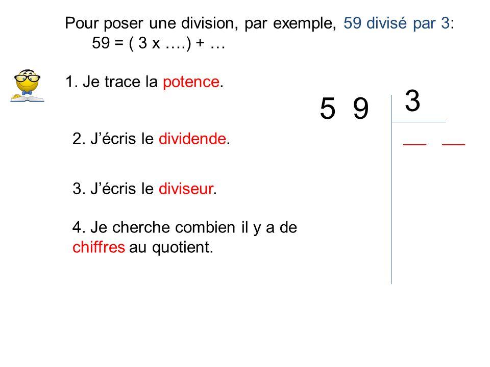Pour poser une division, par exemple, 59 divisé par 3: 59 = ( 3 x ….) + … 1. Je trace la potence. 2. Jécris le dividende. 5 9 3. Jécris le diviseur. 3
