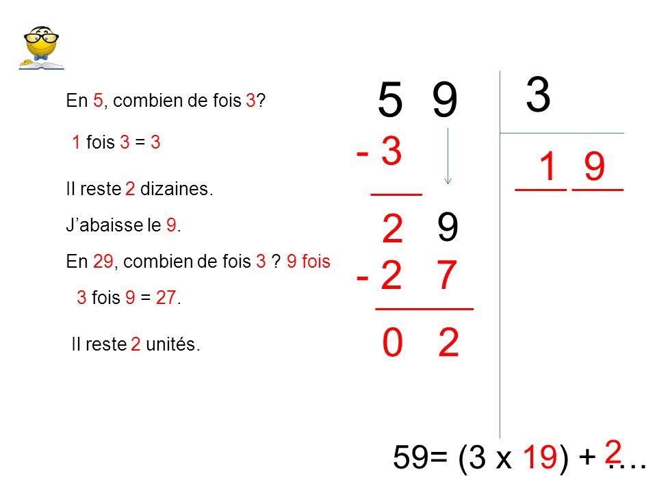 5 9 3 59= (3 x 19) + …. En 5, combien de fois 3? 1 1 fois 3 = 3 - 3 Il reste 2 dizaines. 2 Jabaisse le 9. 9 En 29, combien de fois 3 ? 9 fois 3 fois 9