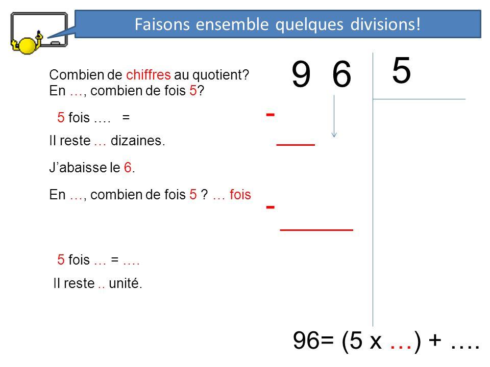 9 6 5 96= (5 x …) + …. En …, combien de fois 5? 5 fois …. = - Il reste … dizaines. Jabaisse le 6. En …, combien de fois 5 ? … fois 5 fois … = …. - Il