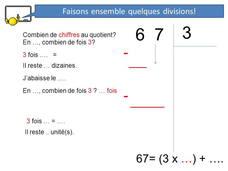 6 7 3 67= (3 x …) + …. En …, combien de fois 3? 3 fois …. = - Il reste … dizaines. Jabaisse le …. En …, combien de fois 3 ? … fois 3 fois … = …. - Il