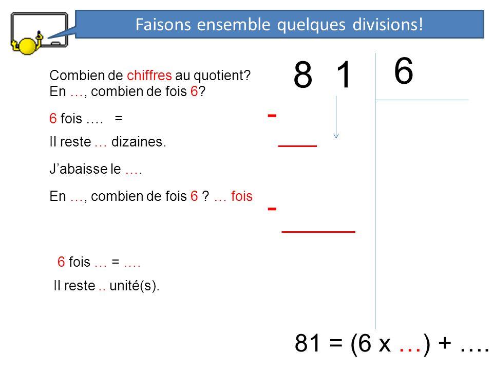 8 1 6 81 = (6 x …) + …. En …, combien de fois 6? 6 fois …. = - Il reste … dizaines. Jabaisse le …. En …, combien de fois 6 ? … fois 6 fois … = …. - Il