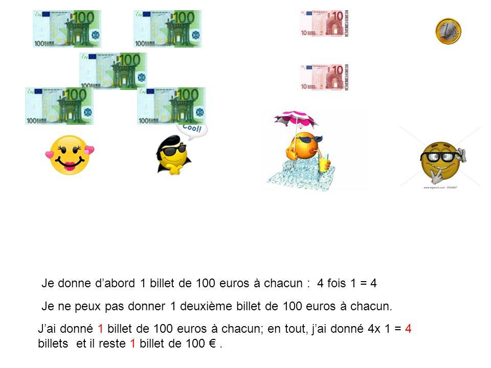 Je donne dabord 1 billet de 100 euros à chacun : 4 fois 1 = 4 Je ne peux pas donner 1 deuxième billet de 100 euros à chacun. Jai donné 1 billet de 100