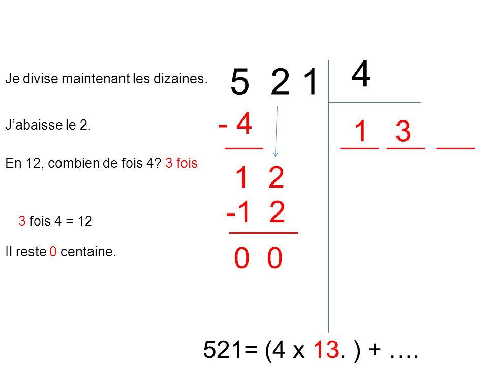 5 2 1 4 521= (4 x 13. ) + …. En 12, combien de fois 4? 3 fois 1 3 fois 4 = 12 - 4 Il reste 0 centaine. 1 Je divise maintenant les dizaines. Jabaisse l