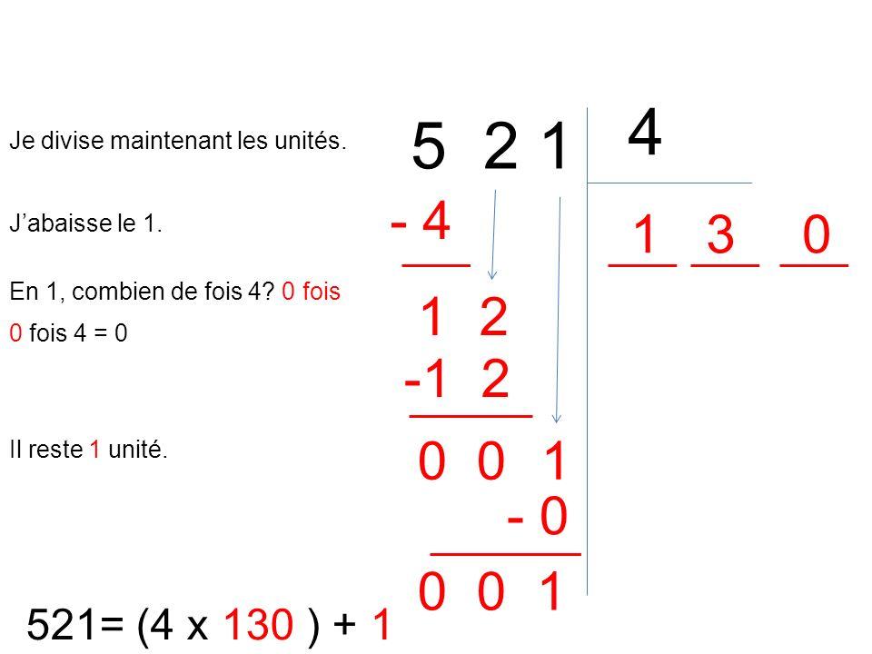 5 2 1 4 521= (4 x 130 ) + 1 En 1, combien de fois 4? 0 fois 1 0 fois 4 = 0 - 4 Il reste 1 unité. 1 Je divise maintenant les unités. Jabaisse le 1. 2 3