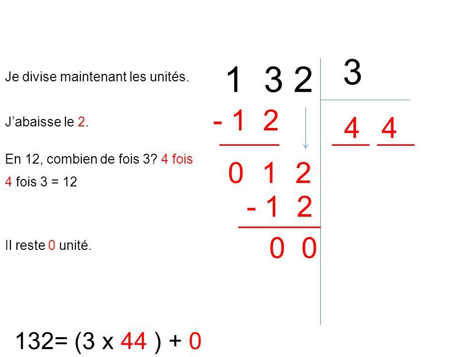 1 3 2 3 132= (3 x 44 ) + 0 En 12, combien de fois 3? 4 fois 4 4 fois 3 = 12 - 1 2 Il reste 0 unité. 0 Je divise maintenant les unités. Jabaisse le 2.