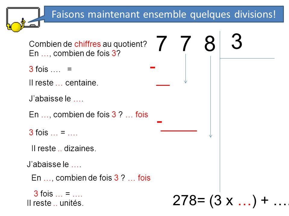 7 7 8 3 278= (3 x …) + …. En …, combien de fois 3? 3 fois …. = - Il reste … centaine. Jabaisse le …. En …, combien de fois 3 ? … fois 3 fois … = …. -