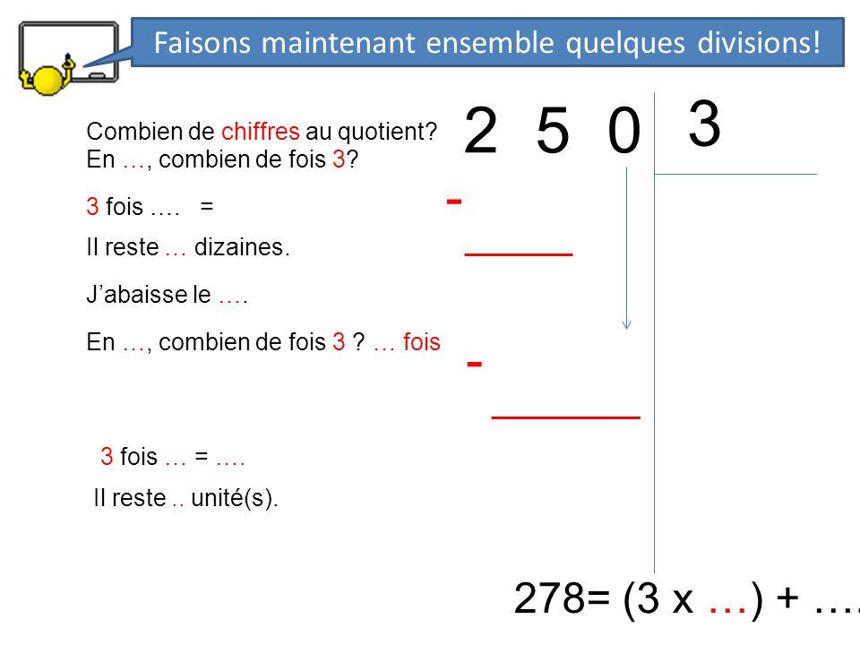 2 5 0 3 278= (3 x …) + …. En …, combien de fois 3? 3 fois …. = - Il reste … dizaines. Jabaisse le …. En …, combien de fois 3 ? … fois 3 fois … = …. -