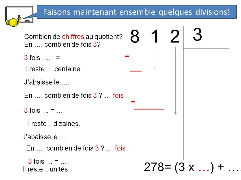 8 1 2 3 278= (3 x …) + …. En …, combien de fois 3? 3 fois …. = - Il reste … centaine. Jabaisse le …. En …, combien de fois 3 ? … fois 3 fois … = …. -