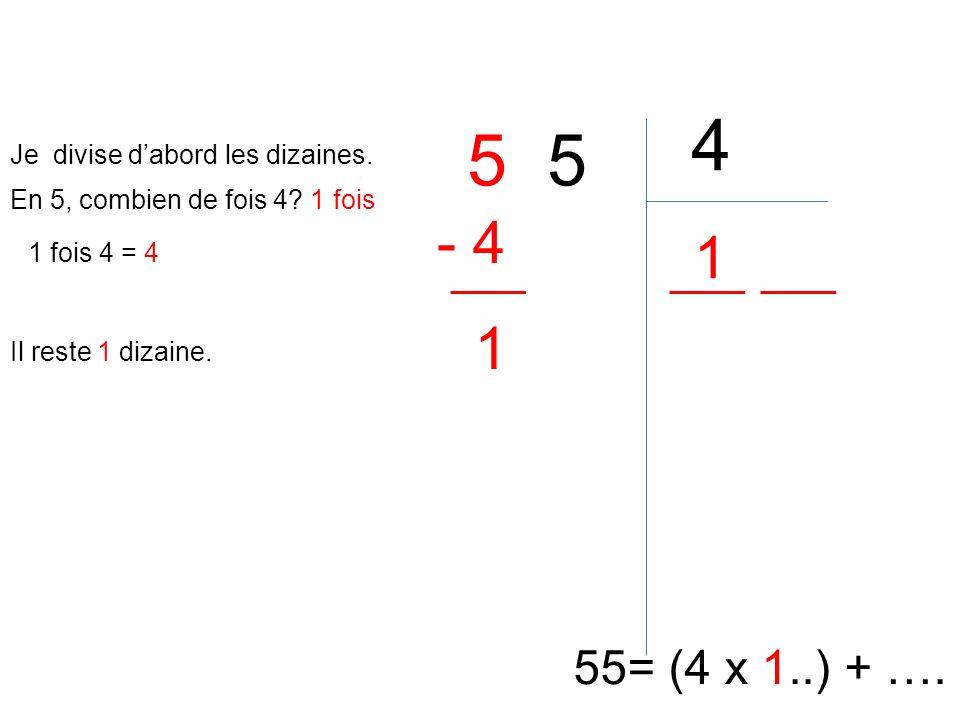 5 4 55= (4 x 1..) + …. En 5, combien de fois 4? 1 fois 1 1 fois 4 = 4 - 4 Il reste 1 dizaine. 1 Je divise dabord les dizaines.