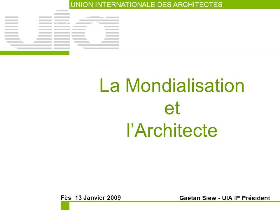 La Mondialisation et lArchitecte UNION INTERNATIONALE DES ARCHITECTES Fès 13 Janvier 2009 Gaëtan Siew - UIA IP Président