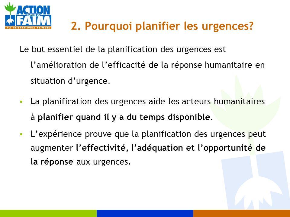 2. Pourquoi planifier les urgences? Le but essentiel de la planification des urgences est lamélioration de lefficacité de la réponse humanitaire en si