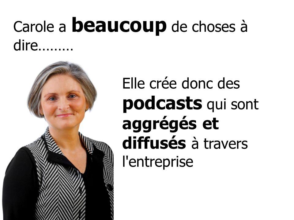 Carole a beaucoup de choses à dire……… Elle crée donc des podcasts qui sont aggrégés et diffusés à travers l'entreprise