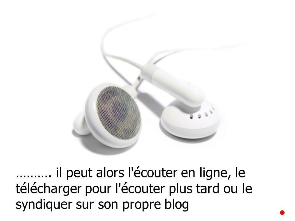 ………. il peut alors l'écouter en ligne, le télécharger pour l'écouter plus tard ou le syndiquer sur son propre blog
