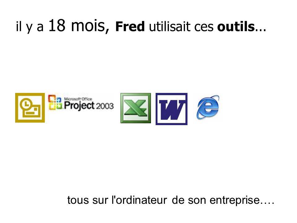 il y a 18 mois, Fred utilisait ces outils... tous sur l'ordinateur de son entreprise….