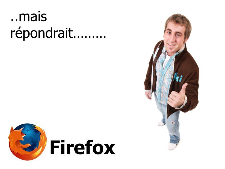 ..mais répondrait……… Firefox