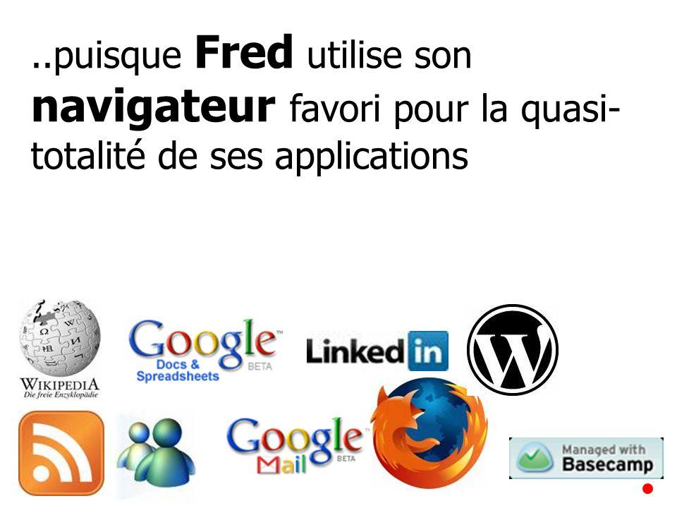 ..puisque Fred utilise son navigateur favori pour la quasi- totalité de ses applications