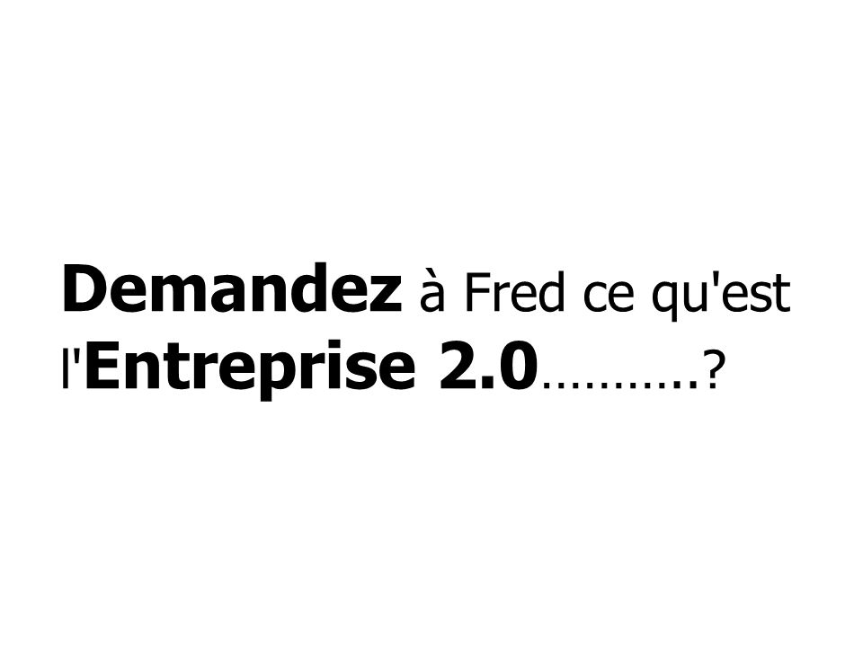 Demandez à Fred ce qu'est l' Entreprise 2.0 ………..?
