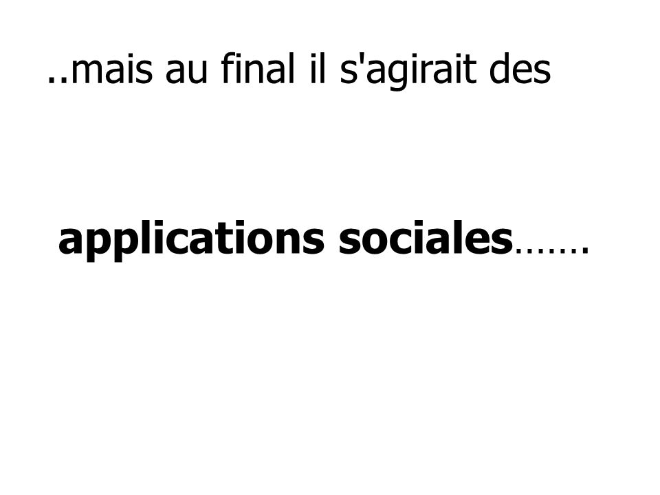 ..mais au final il s'agirait des applications sociales …….