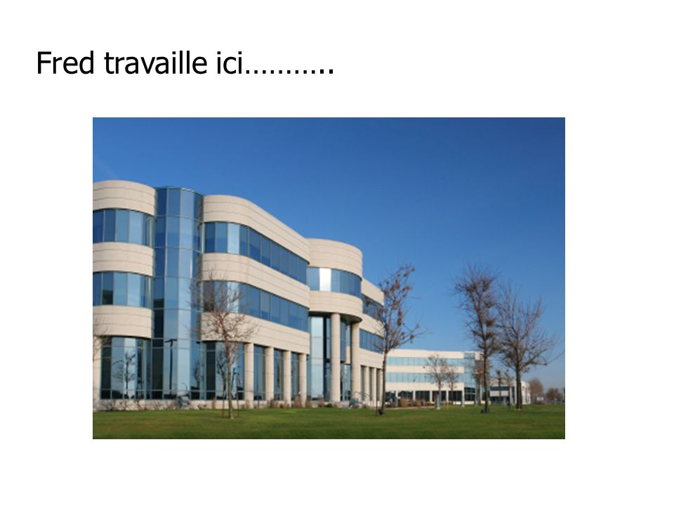 Fred travaille ici………..