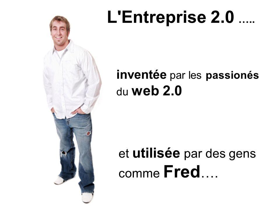 L'Entreprise 2.0 ….. inventée par les passionés du web 2.0 et utilisée par des gens comme Fred ….
