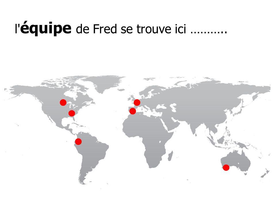 l' équipe de Fred se trouve ici ………..