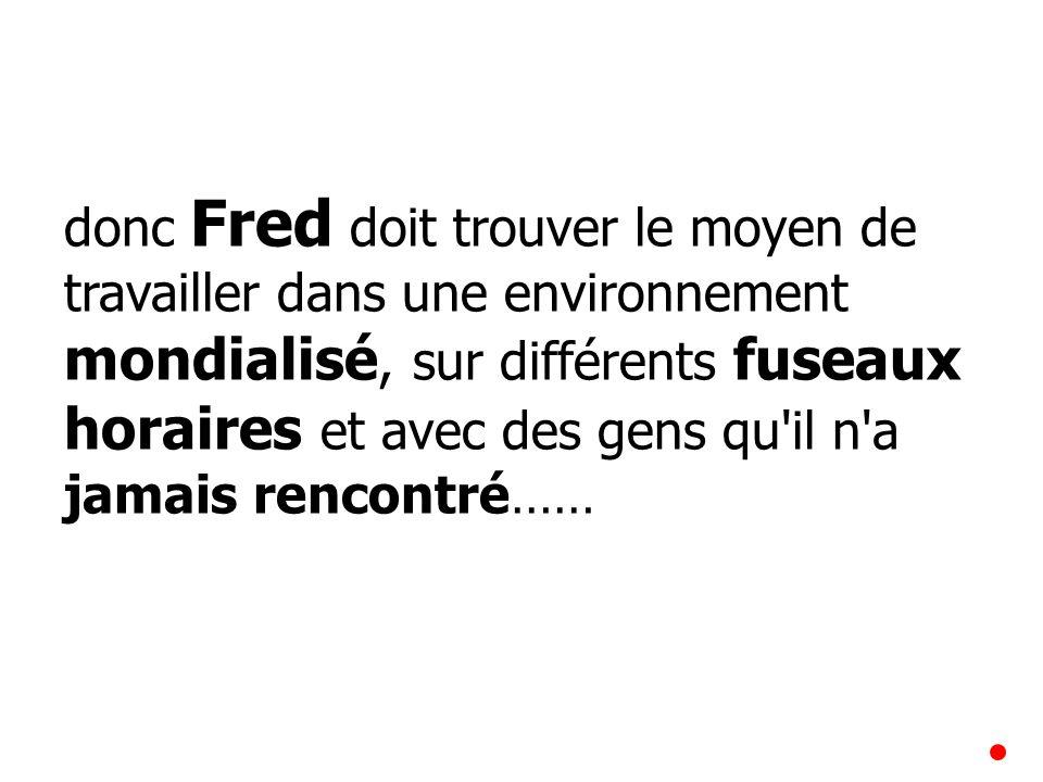 donc Fred doit trouver le moyen de travailler dans une environnement mondialisé, sur différents fuseaux horaires et avec des gens qu'il n'a jamais ren