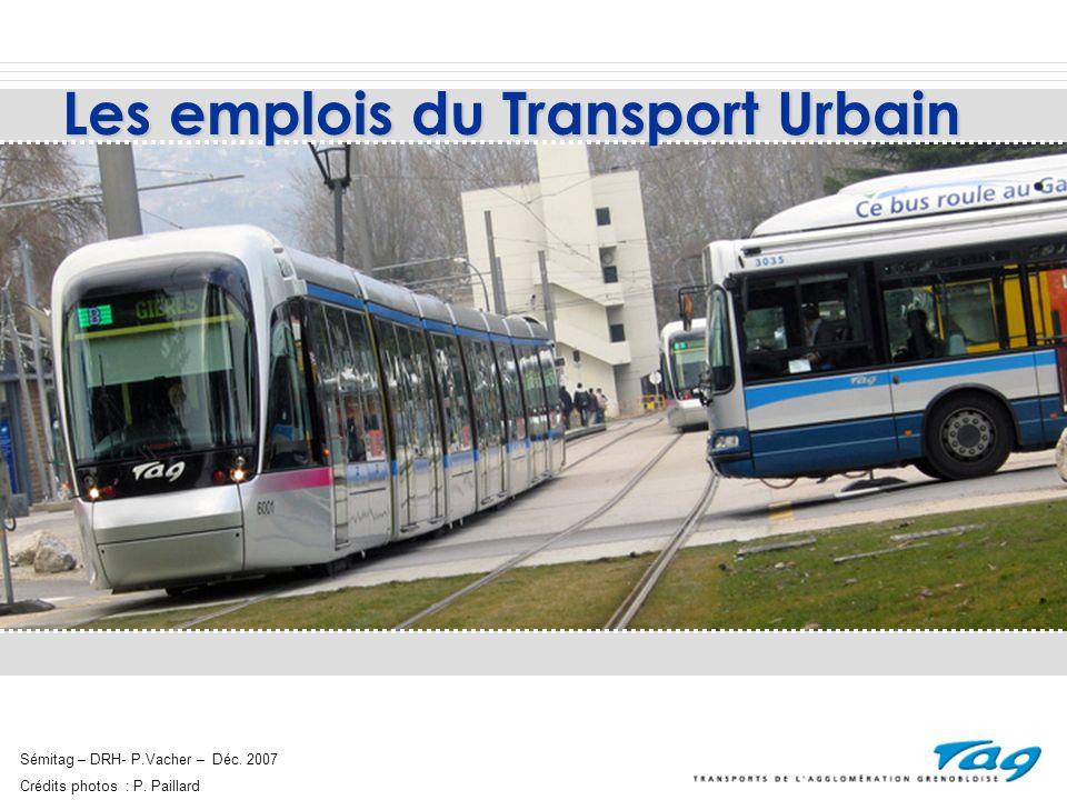 LE TRANSPORT, SECTEUR DYNAMIQUE Sémitag – Direction des Ressources Humaines – Déc.2007 Le Transport (terrestre, aérien, fluvial et services auxiliaires avec le fret et la logistique) = 7.1% des emplois en France, 100 000 emplois en Rhône Alpes, soit 8,7% des emplois.