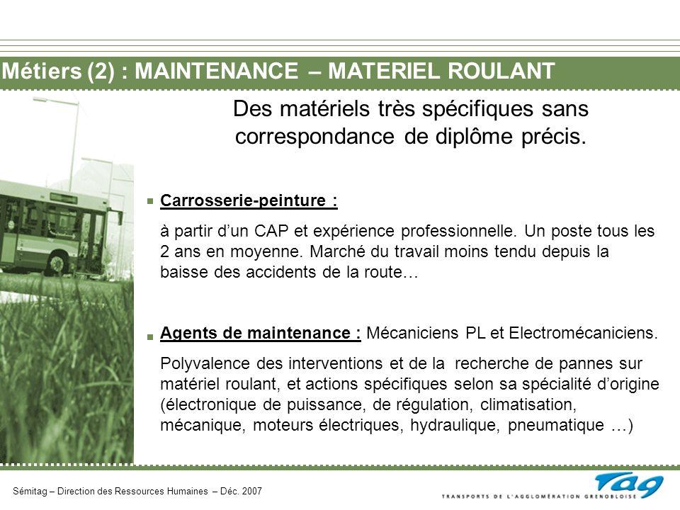 Métiers (2) : MAINTENANCE – MATERIEL ROULANT Sémitag – Direction des Ressources Humaines – Déc. 2007 Des matériels très spécifiques sans correspondanc