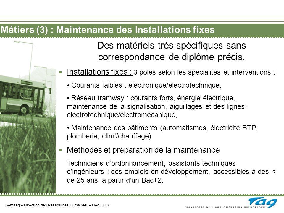 Métiers (3) : Maintenance des Installations fixes Sémitag – Direction des Ressources Humaines – Déc. 2007 Des matériels très spécifiques sans correspo