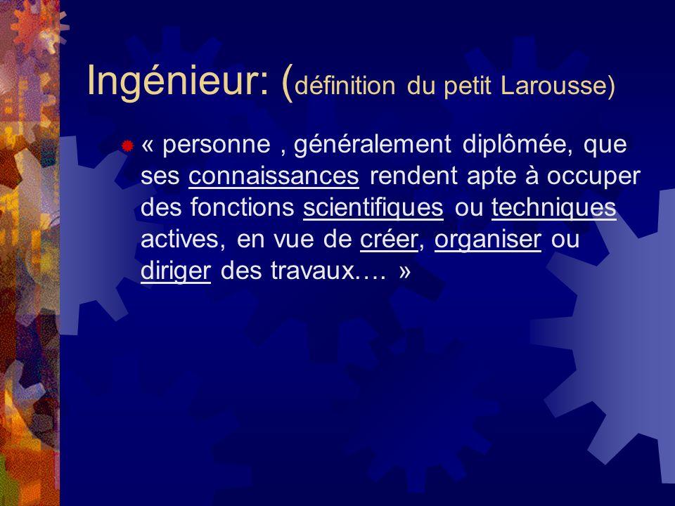 Ingénieur: ( définition du petit Larousse) « personne, généralement diplômée, que ses connaissances rendent apte à occuper des fonctions scientifiques ou techniques actives, en vue de créer, organiser ou diriger des travaux….