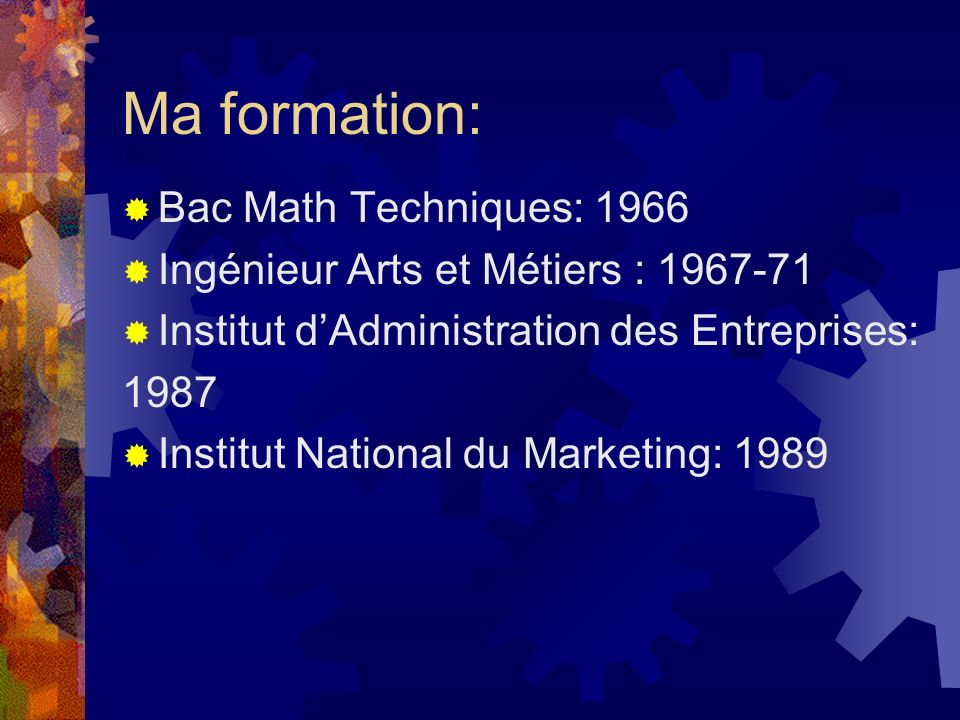 Ma formation: Bac Math Techniques: 1966 Ingénieur Arts et Métiers : 1967-71 Institut dAdministration des Entreprises: 1987 Institut National du Marketing: 1989