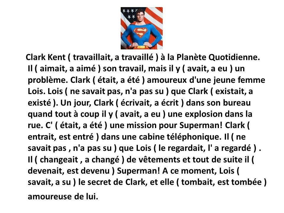 Clark Kent ( travaillait, a travaillé ) à la Planète Quotidienne. Il ( aimait, a aimé ) son travail, mais il y ( avait, a eu ) un problème. Clark ( ét