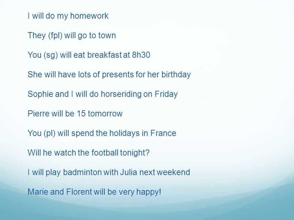 I will do my homework They (fpl) will go to town You (sg) will eat breakfast at 8h30 She will have lots of presents for her birthday Sophie and I will do horseriding on Friday Pierre will be 15 tomorrow You (pl) will spend the holidays in France Will he watch the football tonight.