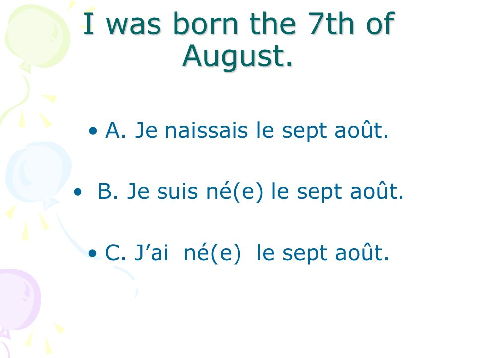 I was born the 7th of August. A. Je naissais le sept août.