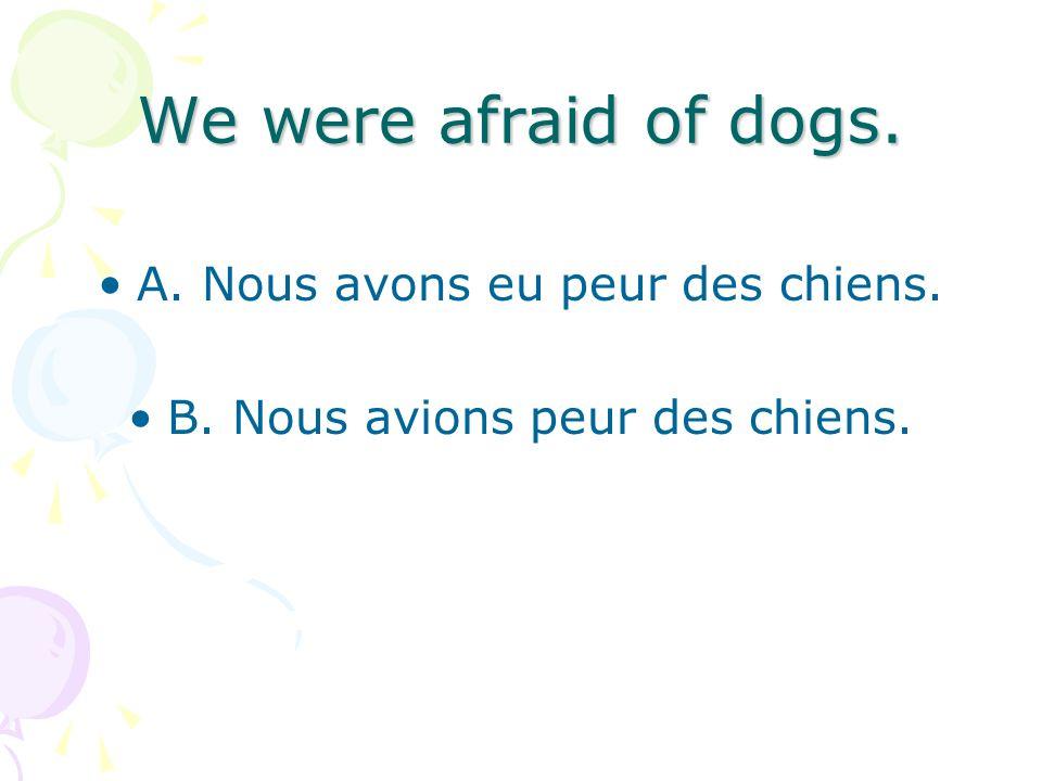 We were afraid of dogs. A. Nous avons eu peur des chiens. B. Nous avions peur des chiens.